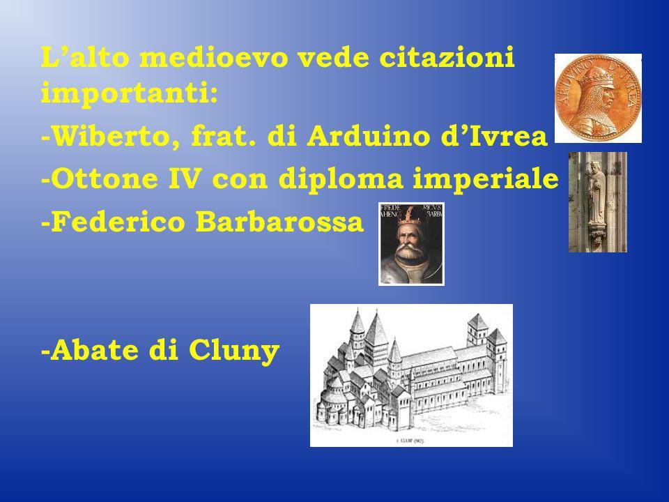 L'alto medioevo vede citazioni importanti: -Wiberto, frat. di Arduino d'Ivrea -Ottone IV con diploma imperiale -Federico Barbarossa -Abate di Cluny
