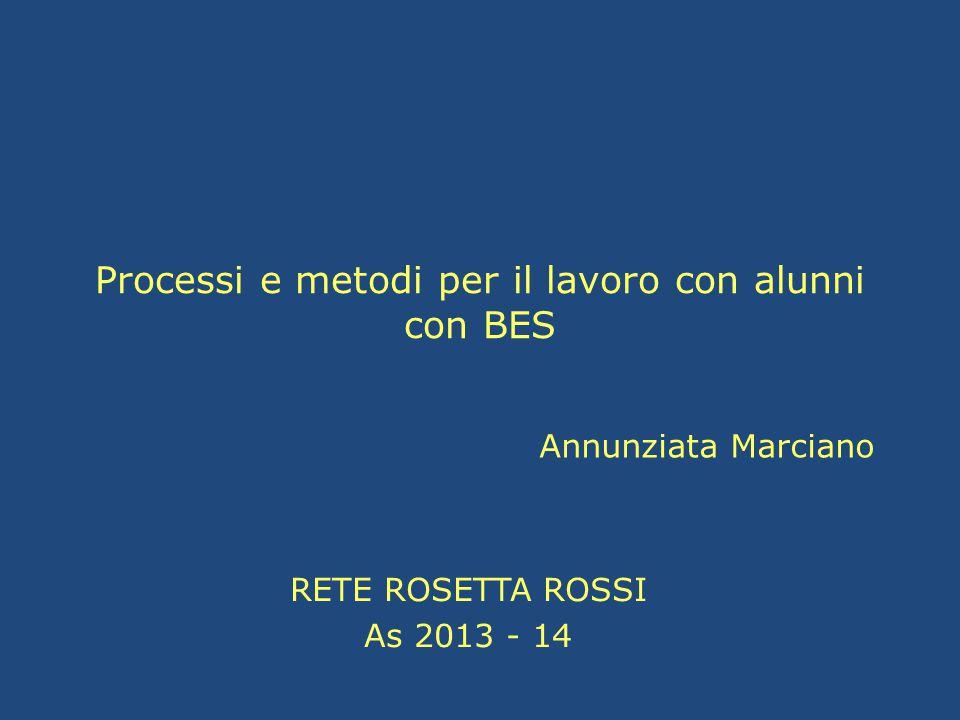 Processi e metodi per il lavoro con alunni con BES RETE ROSETTA ROSSI As 2013 - 14 Annunziata Marciano