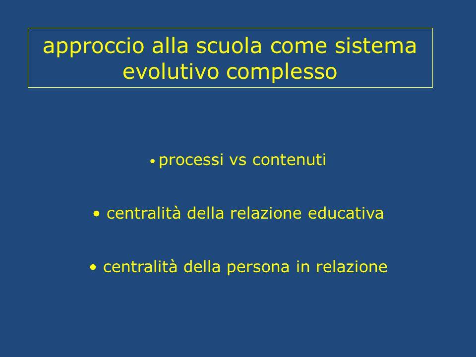 approccio alla scuola come sistema evolutivo complesso processi vs contenuti centralità della relazione educativa centralità della persona in relazion