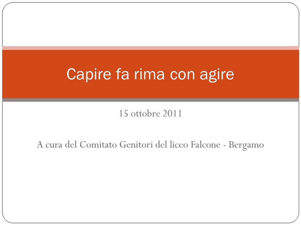 15 ottobre 2011 A cura del Comitato Genitori del liceo Falcone - Bergamo Capire fa rima con agire