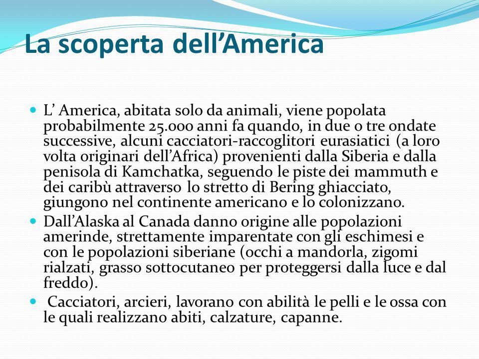 La scoperta dell'America L' America, abitata solo da animali, viene popolata probabilmente 25.000 anni fa quando, in due o tre ondate successive, alcu