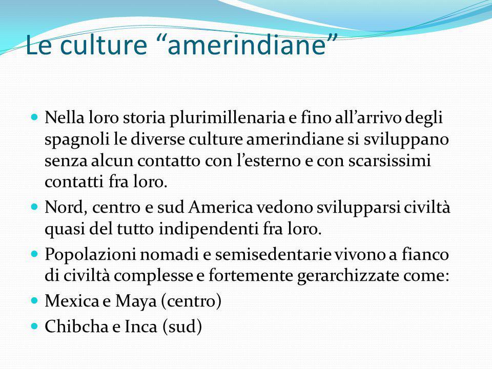"""Le culture """"amerindiane"""" Nella loro storia plurimillenaria e fino all'arrivo degli spagnoli le diverse culture amerindiane si sviluppano senza alcun c"""