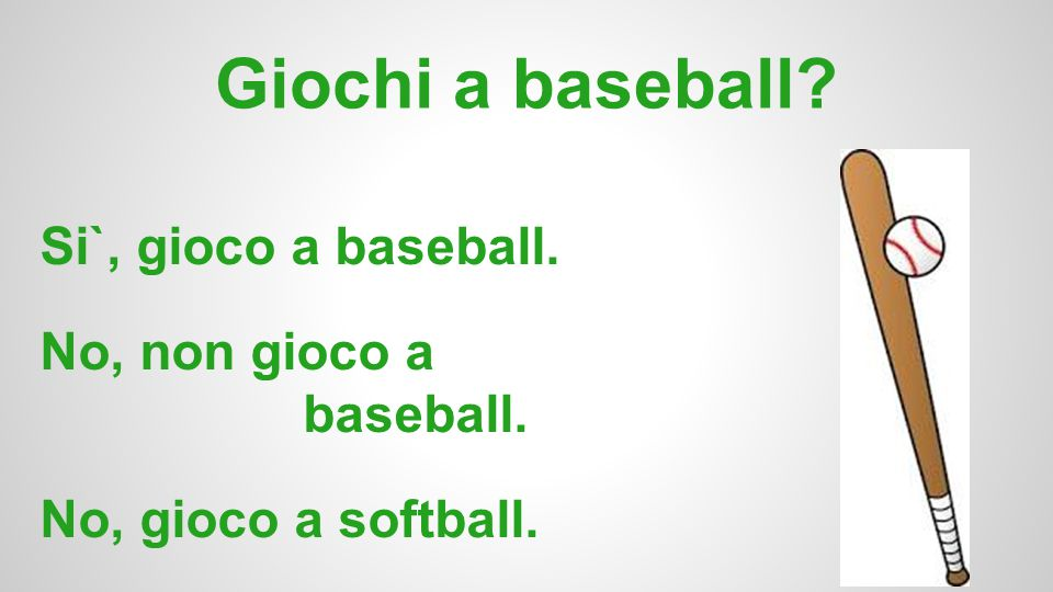 Giochi a baseball? Si`, gioco a baseball. No, non gioco a baseball. No, gioco a softball.