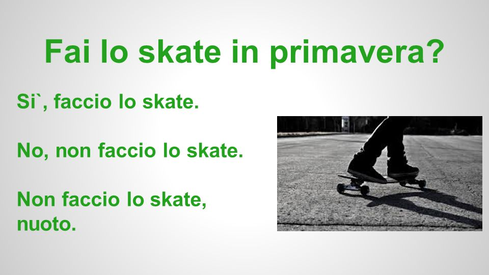 Fai lo skate in primavera? Si`, faccio lo skate. No, non faccio lo skate. Non faccio lo skate, nuoto.