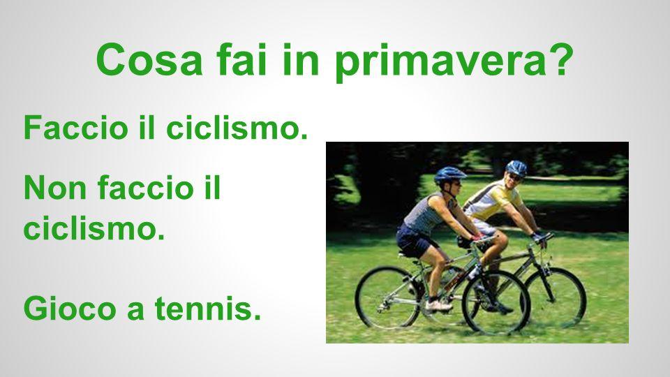 Cosa fai in primavera? Faccio il ciclismo. Non faccio il ciclismo. Gioco a tennis.