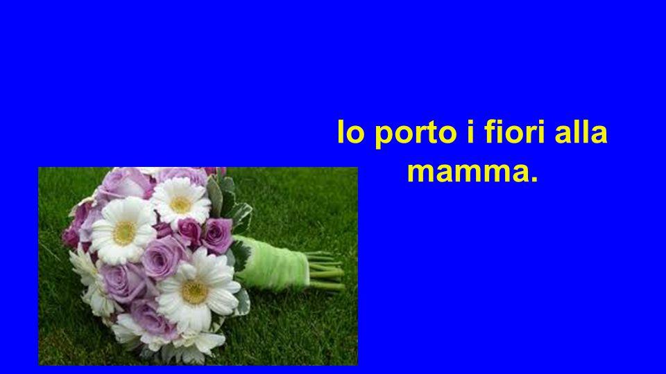 Io porto i fiori alla mamma.