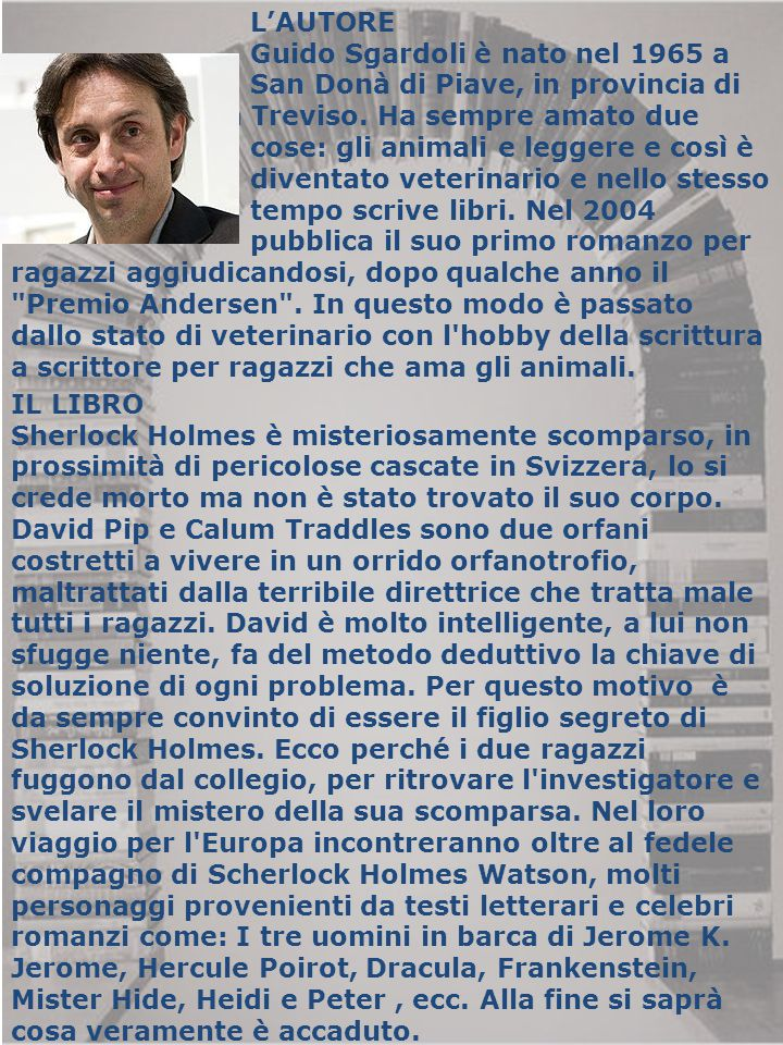 L'AUTORE Guido Sgardoli è nato nel 1965 a San Donà di Piave, in provincia di Venezia. Vive a Treviso. Ha sempre amato due cose: gli animali e leggere