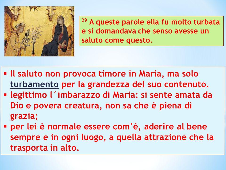  Il saluto non provoca timore in Maria, ma solo turbamento per la grandezza del suo contenuto.  legittimo l´imbarazzo di Maria: si sente amata da Di