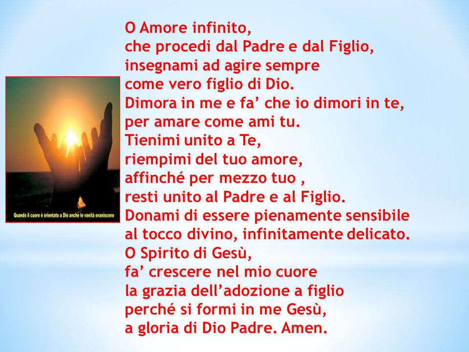 O Amore infinito, che procedi dal Padre e dal Figlio, insegnami ad agire sempre come vero figlio di Dio. Dimora in me e fa' che io dimori in te, per a