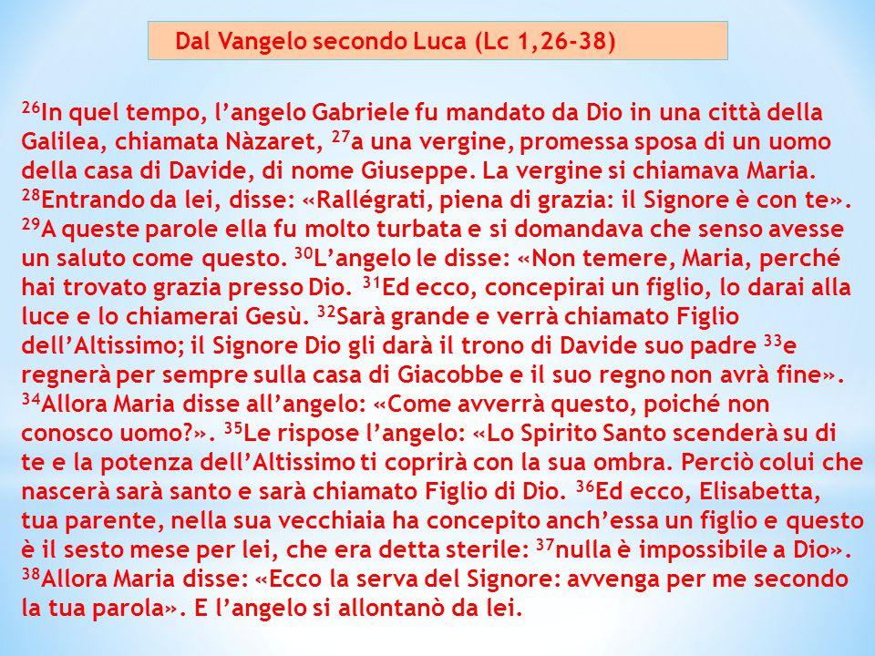 Dal Vangelo secondo Luca (Lc 1,26-38) 26 In quel tempo, l'angelo Gabriele fu mandato da Dio in una città della Galilea, chiamata Nàzaret, 27 a una ver