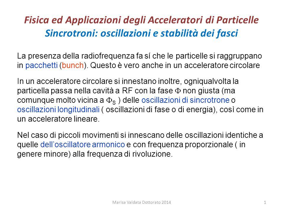 Fisica ed Applicazioni degli Acceleratori di Particelle Sincrotroni: oscillazioni e stabilità dei fasci Per avere stabilità (ovvero soluzione dell'equazione dell'oscillatore armonico (sin e cos)) la particella deve passare nella RF quando questa ha una fase  S <  /2 per un acceleratore circolare a focalizzazione forte (con quadrupoli) quando la particella accelerata è non relativistica (  ~1 ), mentre per  più elevato deve essere  S <  Questo comporta che all'iniezione ho una certa fase, che cambia per  più elevato  devo spegnere la RF  si spacchetta il fascio  posso perdere il fascio.