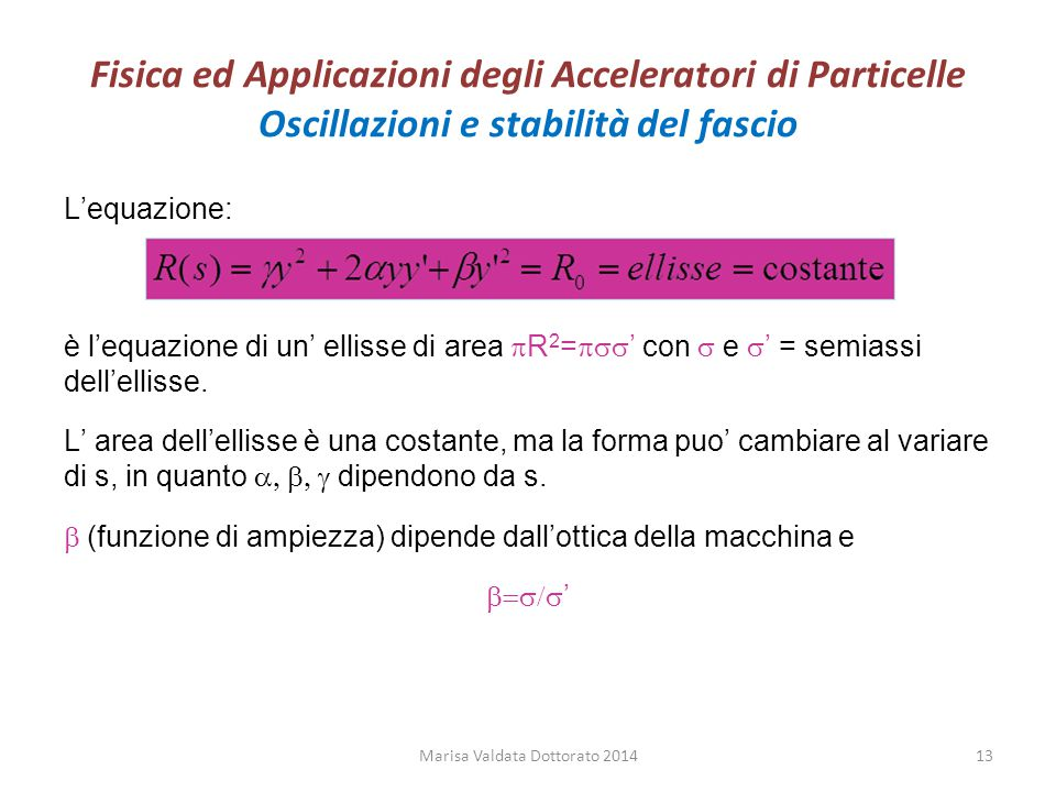 Fisica ed Applicazioni degli Acceleratori di Particelle Oscillazioni e stabilità del fascio L'equazione: è l'equazione di un' ellisse di area  R 2 =
