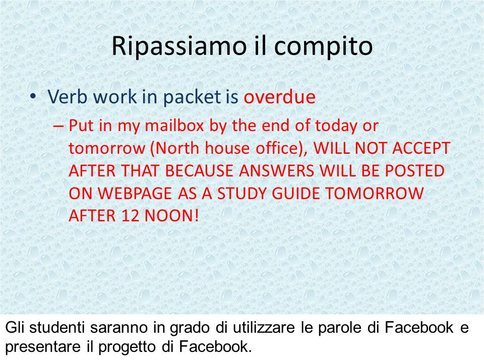 Ripassiamo il compito Verb work in packet is overdue – Put in my mailbox by the end of today or tomorrow (North house office), WILL NOT ACCEPT AFTER THAT BECAUSE ANSWERS WILL BE POSTED ON WEBPAGE AS A STUDY GUIDE TOMORROW AFTER 12 NOON.
