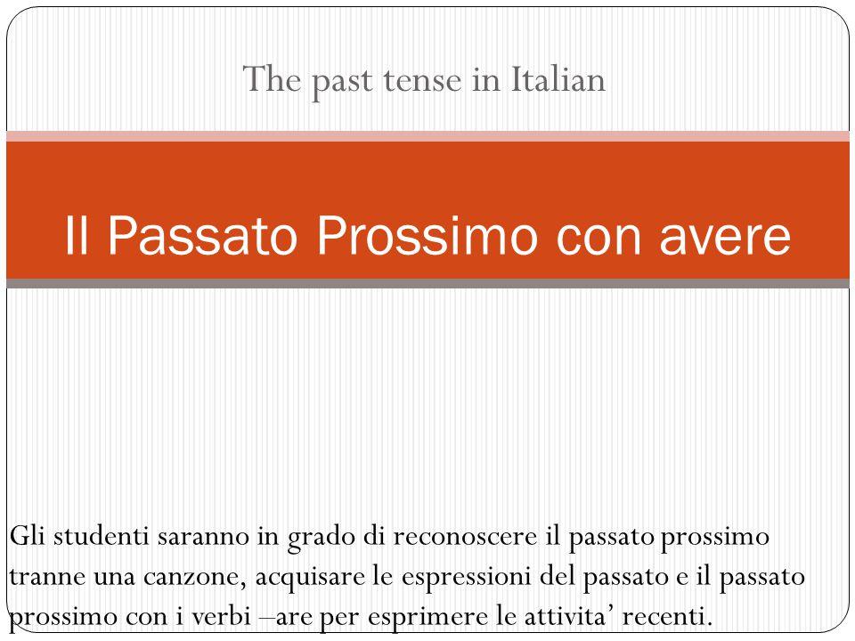 The past tense in Italian Il Passato Prossimo con avere Gli studenti saranno in grado di reconoscere il passato prossimo tranne una canzone, acquisare le espressioni del passato e il passato prossimo con i verbi –are per esprimere le attivita' recenti.