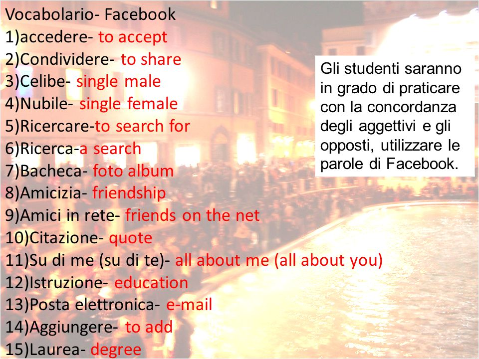 Vocabolario- Facebook 1)accedere- to accept 2)Condividere- to share 3)Celibe- single male 4)Nubile- single female 5)Ricercare-to search for 6)Ricerca-a search 7)Bacheca- foto album 8)Amicizia- friendship 9)Amici in rete- friends on the net 10)Citazione- quote 11)Su di me (su di te)- all about me (all about you) 12)Istruzione- education 13)Posta elettronica- e-mail 14)Aggiungere- to add 15)Laurea- degree Gli studenti saranno in grado di praticare con la concordanza degli aggettivi e gli opposti, utilizzare le parole di Facebook.