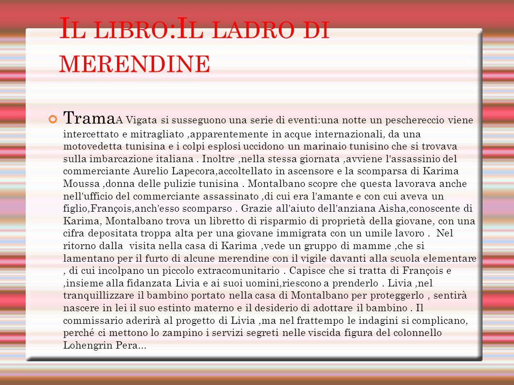 I L LIBRO :I L LADRO DI MERENDINE Trama A Vigata si susseguono una serie di eventi:una notte un peschereccio viene intercettato e mitragliato,apparentemente in acque internazionali, da una motovedetta tunisina e i colpi esplosi uccidono un marinaio tunisino che si trovava sulla imbarcazione italiana.