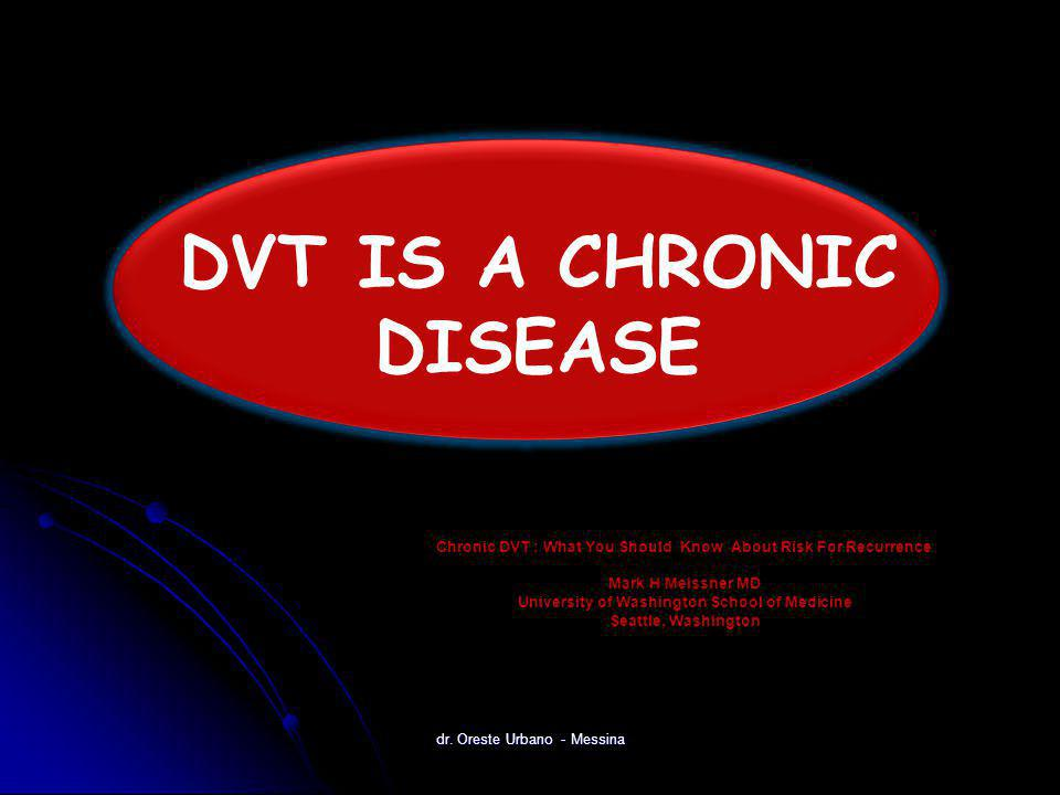 Chronic DVT : What You Should Know About Risk For Recurrence Mark H Meissner MD University of Washington School of Medicine Seattle, Washington DVT IS A CHRONIC DISEASE