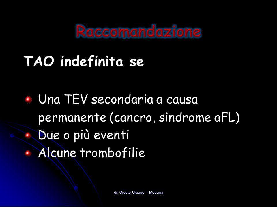 TAO indefinita se Una TEV secondaria a causa permanente (cancro, sindrome aFL) Due o più eventi Alcune trombofilie dr. Oreste Urbano - Messina