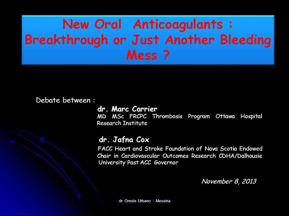 dr. Oreste Urbano - Messina New Oral Anticoagulants : Breakthrough or Just Another Bleeding Mess ? Debate between : dr. Marc Carrier MD MSc FRCPC Thro
