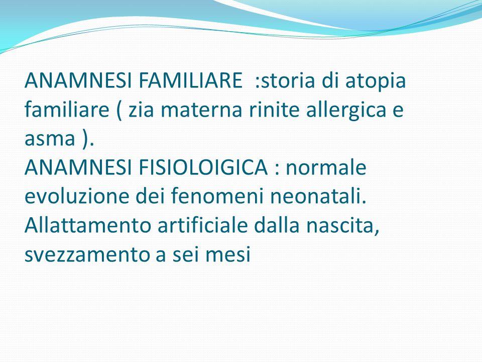 ANAMNESI FAMILIARE :storia di atopia familiare ( zia materna rinite allergica e asma ). ANAMNESI FISIOLOIGICA : normale evoluzione dei fenomeni neonat