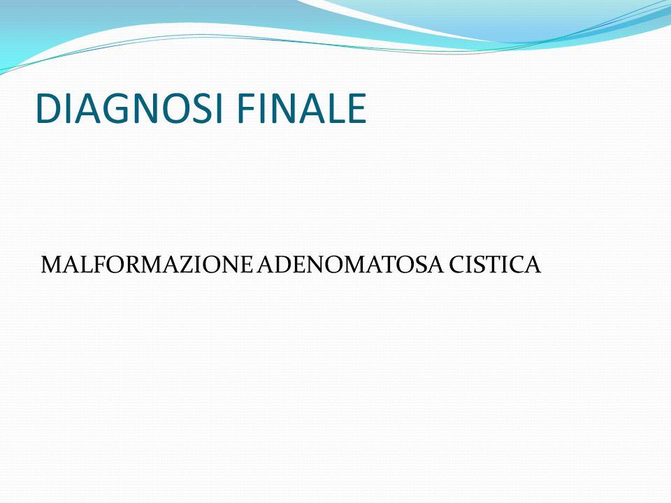 DIAGNOSI FINALE MALFORMAZIONE ADENOMATOSA CISTICA