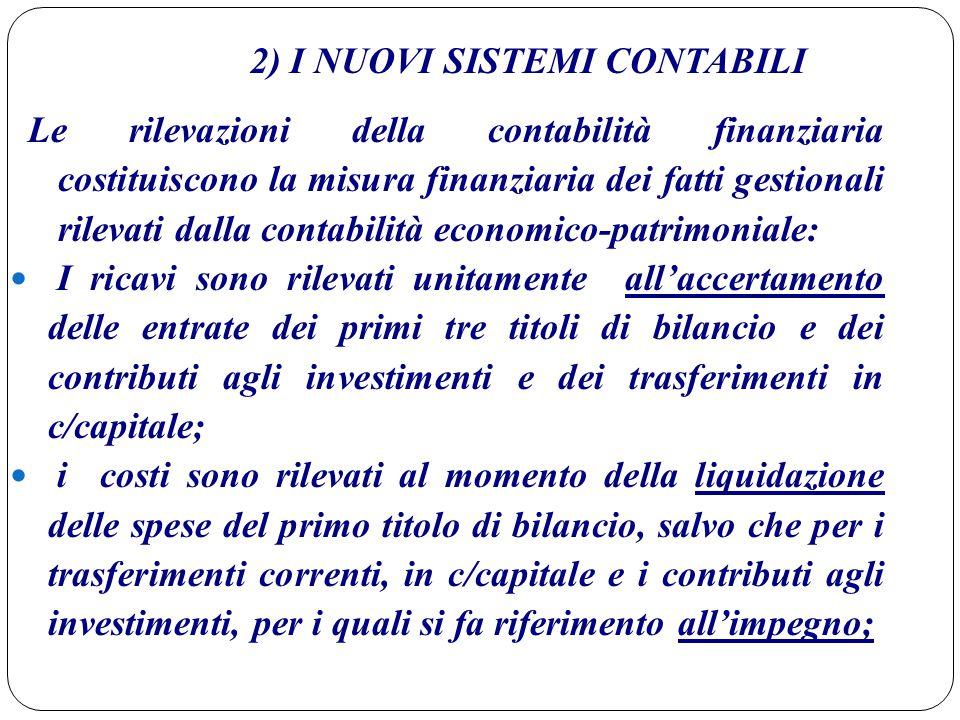 2) I NUOVI SISTEMI CONTABILI Le rilevazioni della contabilità finanziaria costituiscono la misura finanziaria dei fatti gestionali rilevati dalla cont
