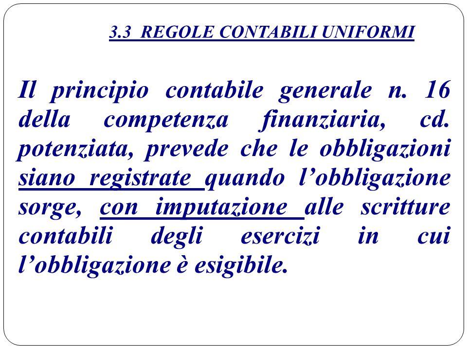 3.3 REGOLE CONTABILI UNIFORMI Il principio contabile generale n. 16 della competenza finanziaria, cd. potenziata, prevede che le obbligazioni siano re