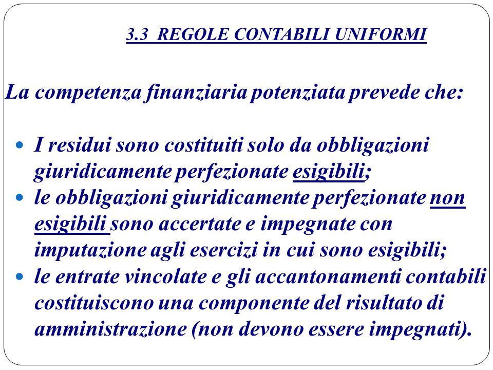 3.3 REGOLE CONTABILI UNIFORMI La competenza finanziaria potenziata prevede che: I residui sono costituiti solo da obbligazioni giuridicamente perfezio