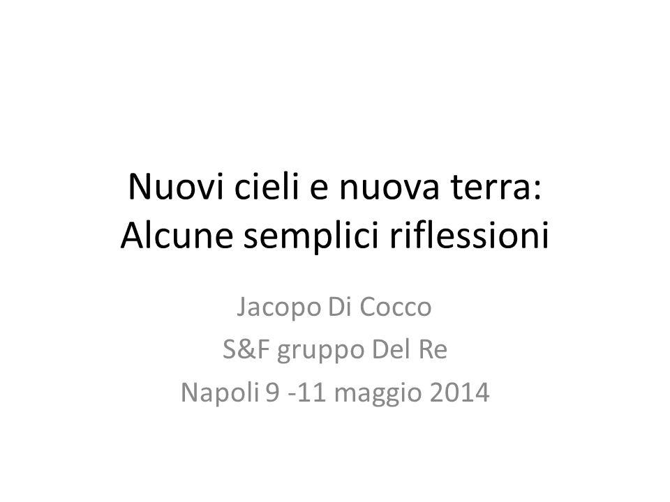Nuovi cieli e nuova terra: Alcune semplici riflessioni Jacopo Di Cocco S&F gruppo Del Re Napoli 9 -11 maggio 2014