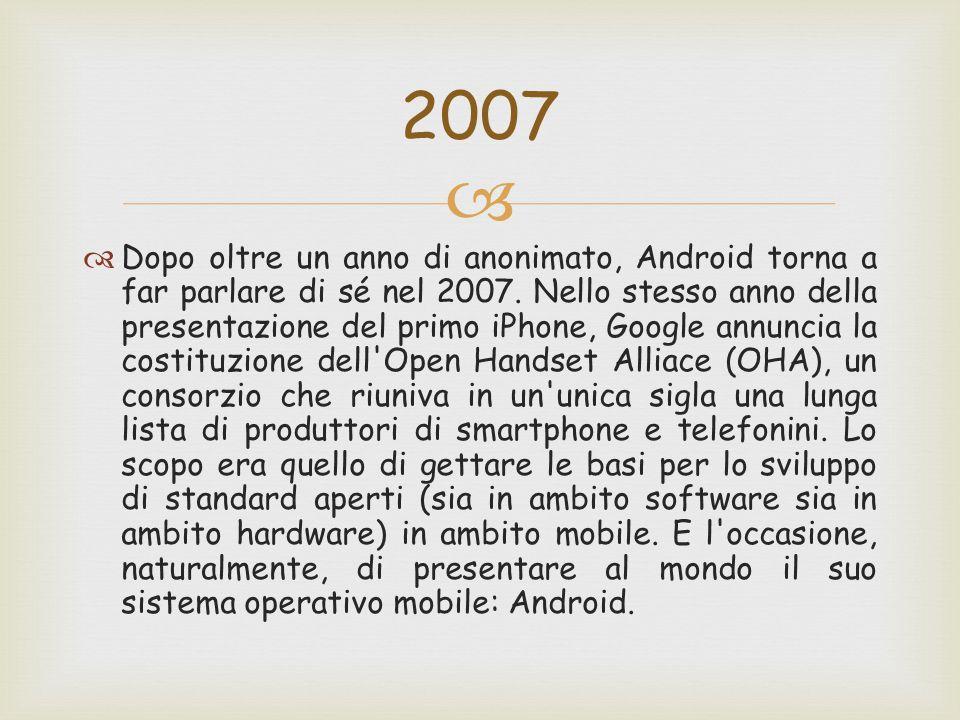   Dopo oltre un anno di anonimato, Android torna a far parlare di sé nel 2007. Nello stesso anno della presentazione del primo iPhone, Google annunc