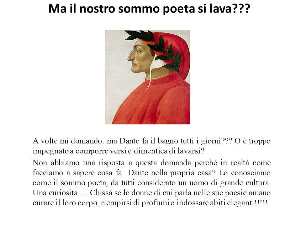 Ma il nostro sommo poeta si lava . A volte mi domando: ma Dante fa il bagno tutti i giorni .