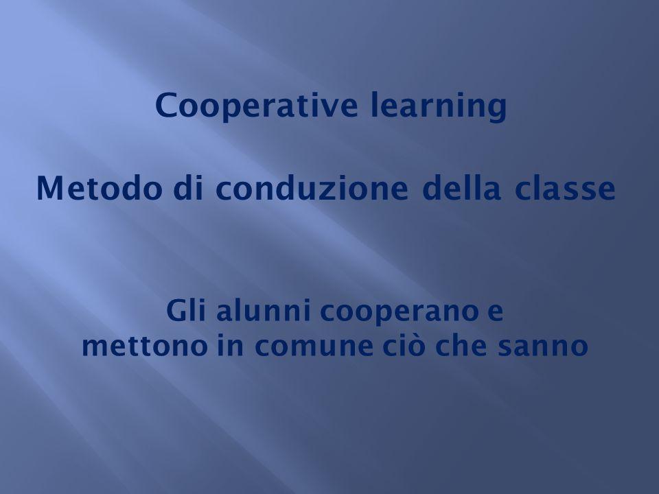 Cooperative learning Metodo di conduzione della classe Gli alunni cooperano e mettono in comune ciò che sanno