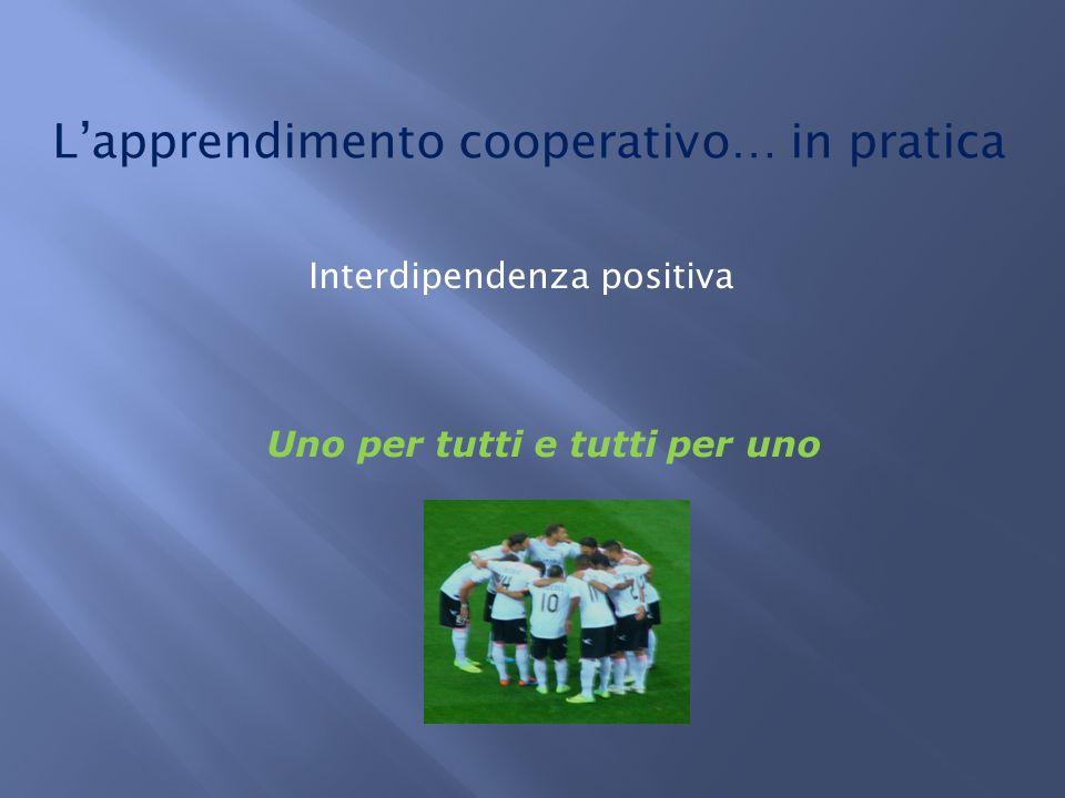 L'apprendimento cooperativo… in pratica Interdipendenza positiva Uno per tutti e tutti per uno