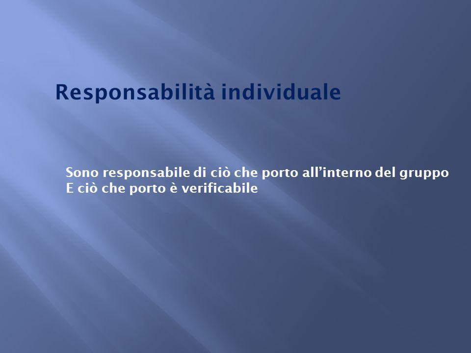 Responsabilità individuale Sono responsabile di ciò che porto all'interno del gruppo E ciò che porto è verificabile