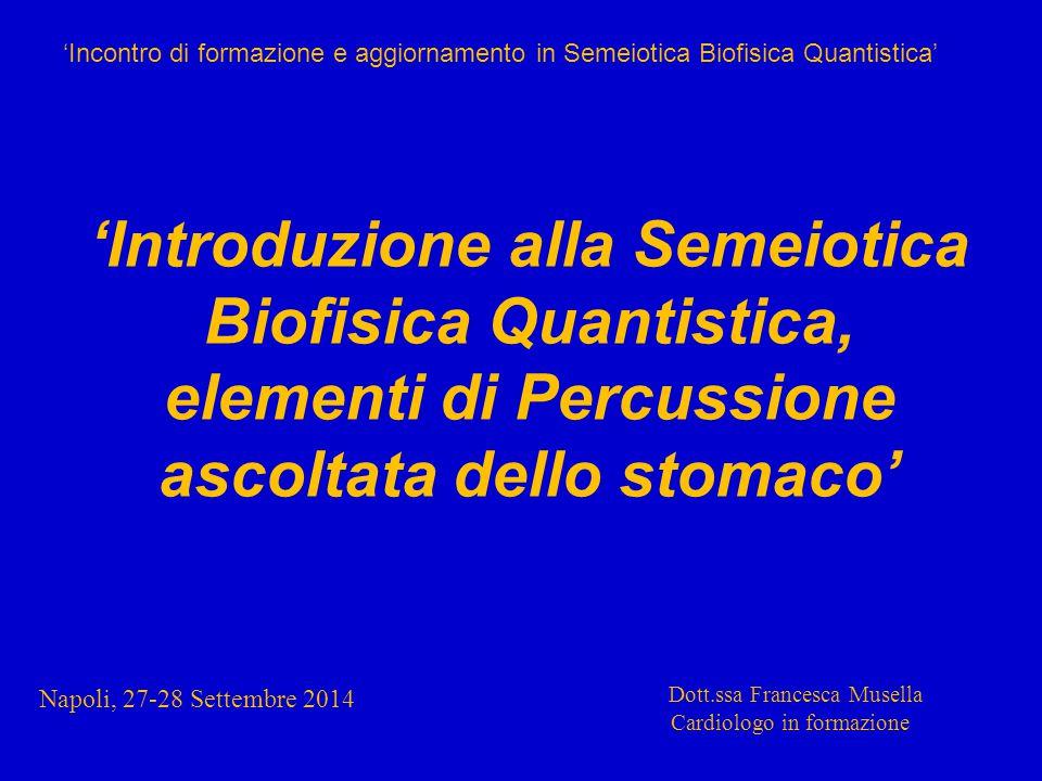 'Introduzione alla Semeiotica Biofisica Quantistica, elementi di Percussione ascoltata dello stomaco' Dott.ssa Francesca Musella Cardiologo in formazi