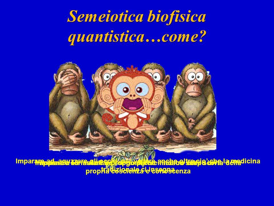Semeiotica biofisica quantistica…come? Imparare ad aguzzare gli occhi, per vedere anche oltre cio' che la medicina tradizionale ci insegna Imparare ad
