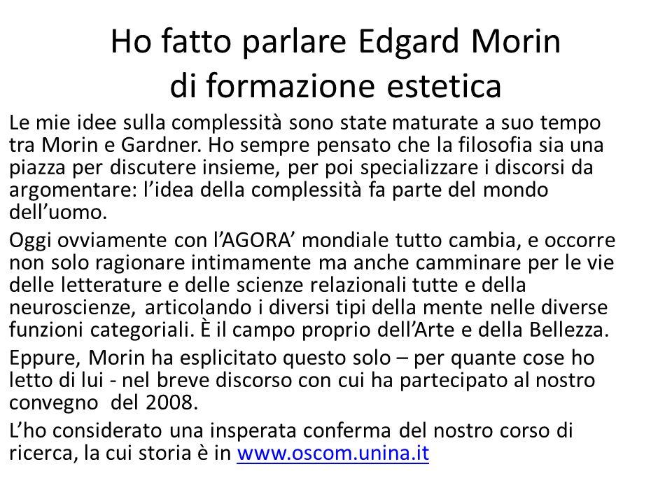 Ho fatto parlare Edgard Morin di formazione estetica Le mie idee sulla complessità sono state maturate a suo tempo tra Morin e Gardner. Ho sempre pens