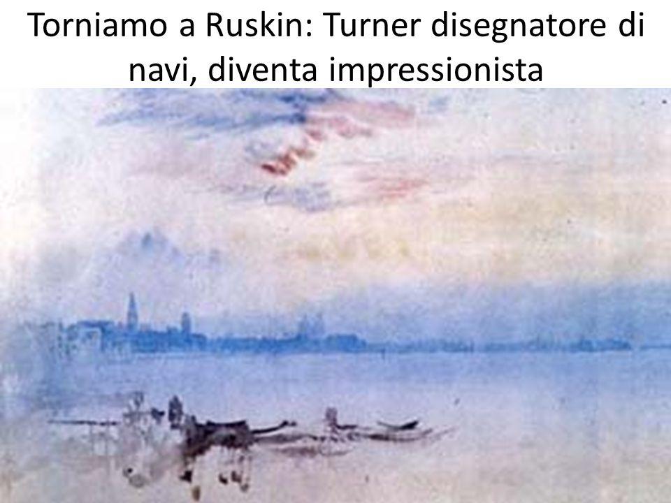 Torniamo a Ruskin: Turner disegnatore di navi, diventa impressionista