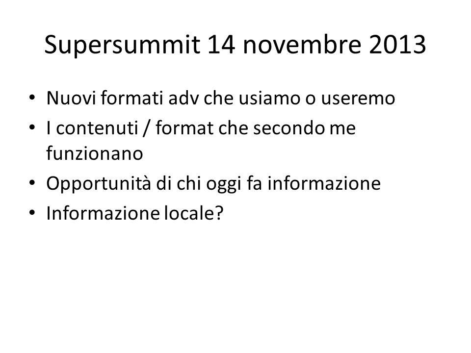Supersummit 14 novembre 2013 Nuovi formati adv che usiamo o useremo I contenuti / format che secondo me funzionano Opportunità di chi oggi fa informazione Informazione locale