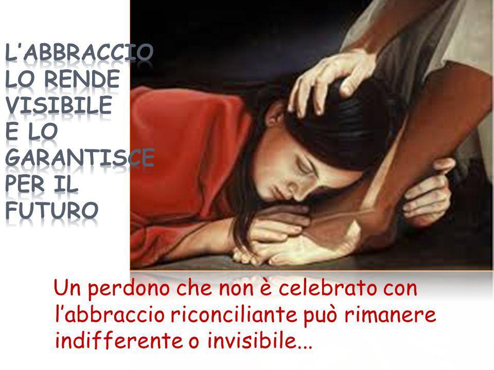 Un perdono che non è celebrato con l'abbraccio riconciliante può rimanere indifferente o invisibile...