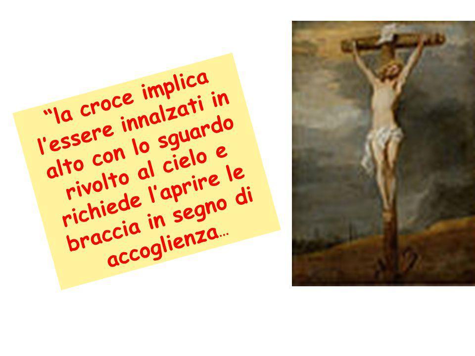 """""""la croce implica l'essere innalzati in alto con lo sguardo rivolto al cielo e richiede l'aprire le braccia in segno di accoglienza..."""