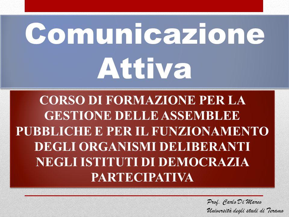 Comunicazione Attiva CORSO DI FORMAZIONE PER LA GESTIONE DELLE ASSEMBLEE PUBBLICHE E PER IL FUNZIONAMENTO DEGLI ORGANISMI DELIBERANTI NEGLI ISTITUTI DI DEMOCRAZIA PARTECIPATIVA Prof.