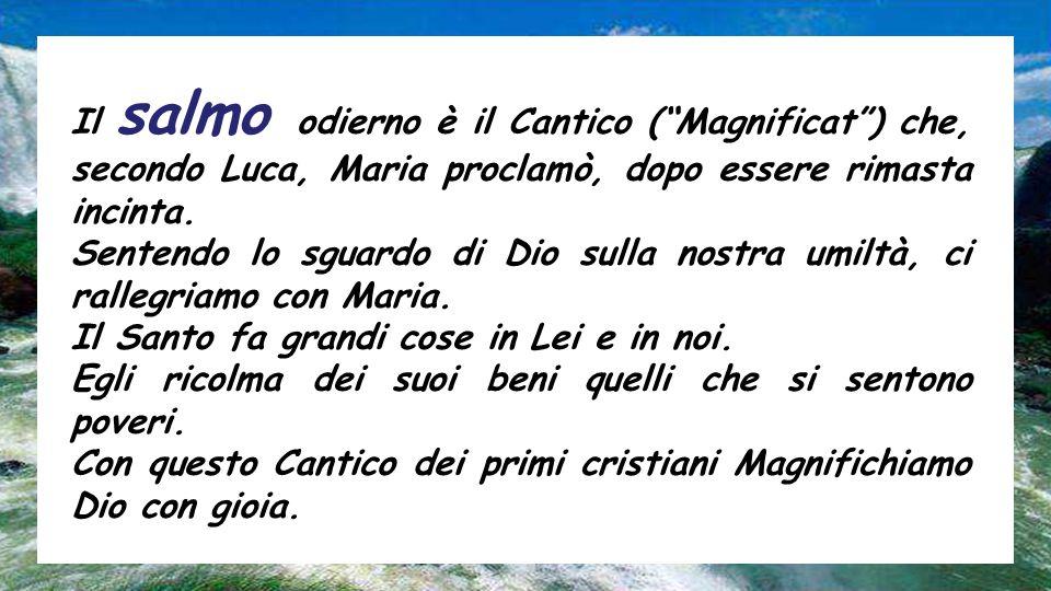 Il salmo odierno è il Cantico ( Magnificat ) che, secondo Luca, Maria proclamò, dopo essere rimasta incinta.