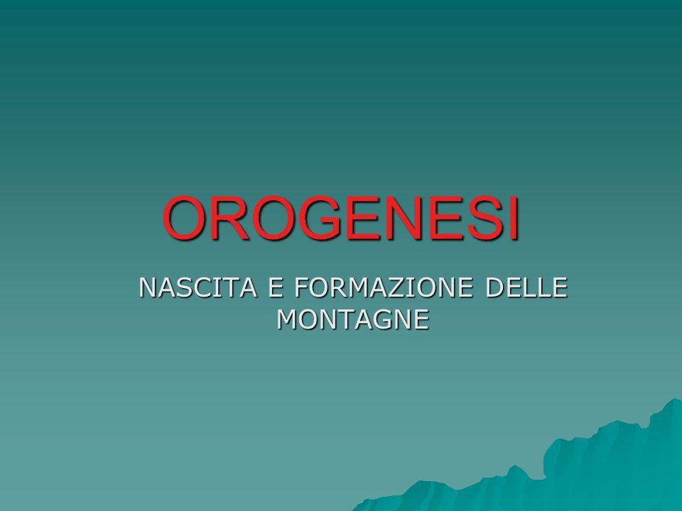 Cos'è l'OROGENESI Il processo di SOLLEVAMENTO e CORRUGAMENTO della crosta terrestre è chiamato orogenesi (dal greco oros = monte e genesis= nascita).