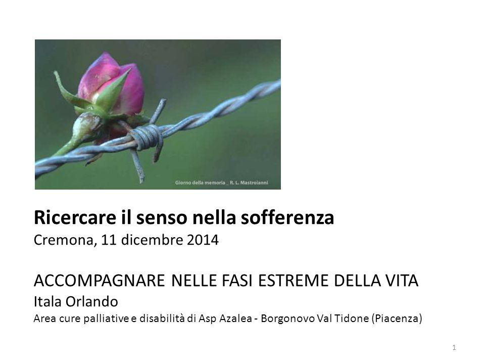 Ricercare il senso nella sofferenza Cremona, 11 dicembre 2014 ACCOMPAGNARE NELLE FASI ESTREME DELLA VITA Itala Orlando Area cure palliative e disabili