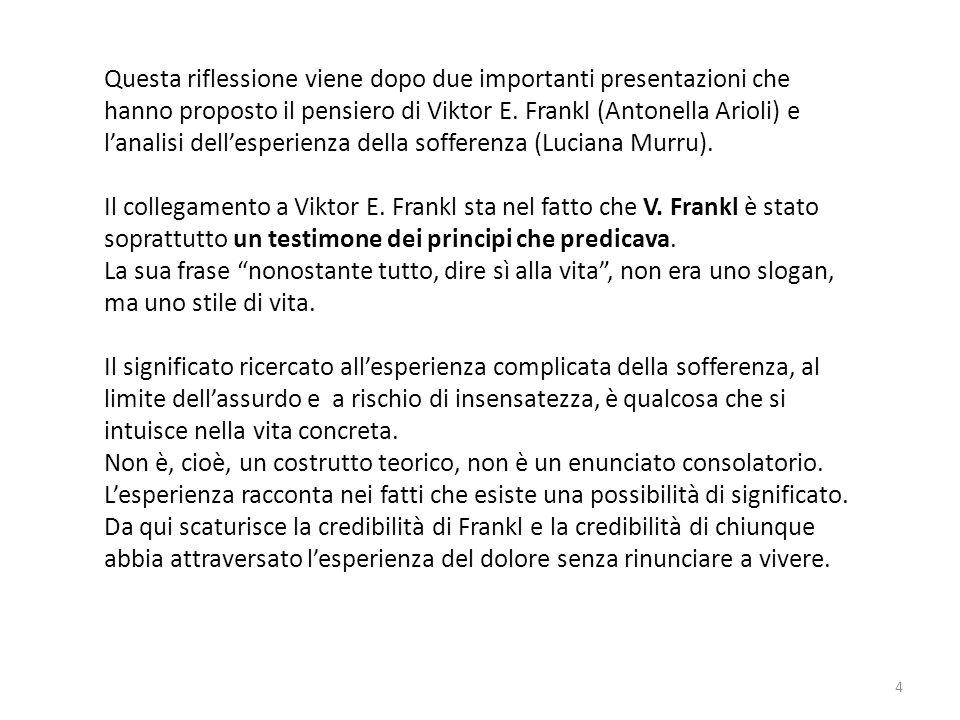 Questa riflessione viene dopo due importanti presentazioni che hanno proposto il pensiero di Viktor E. Frankl (Antonella Arioli) e l'analisi dell'espe