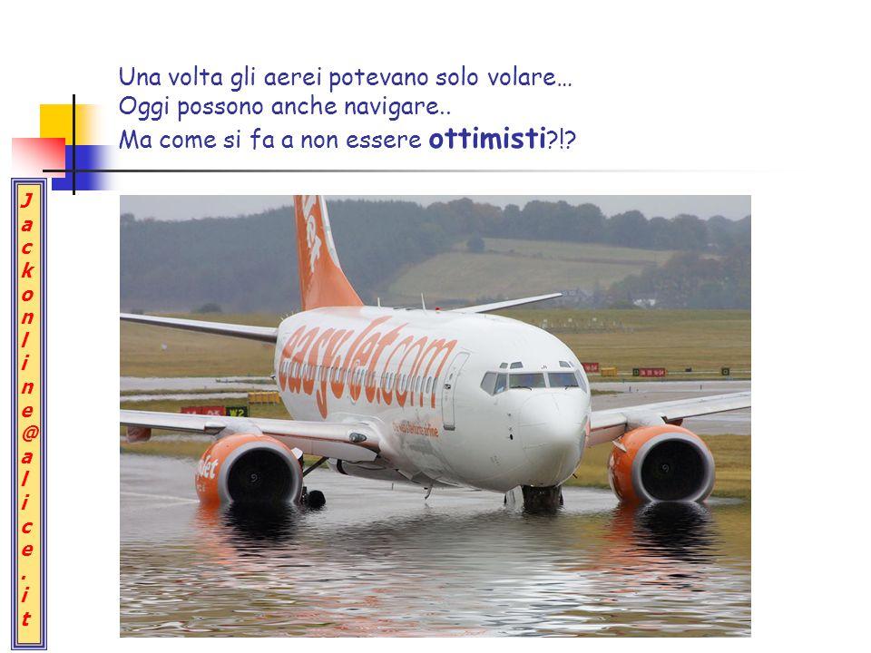 Jackonline@alice.itJackonline@alice.it Una volta gli aerei potevano solo volare… Oggi possono anche navigare..
