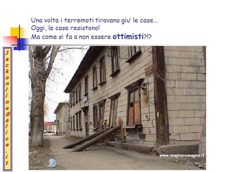 Jackonline@alice.itJackonline@alice.it Una volta i terremoti tiravano giu' le case… Oggi, le case resistono! Ma come si fa a non essere ottimisti ?!?