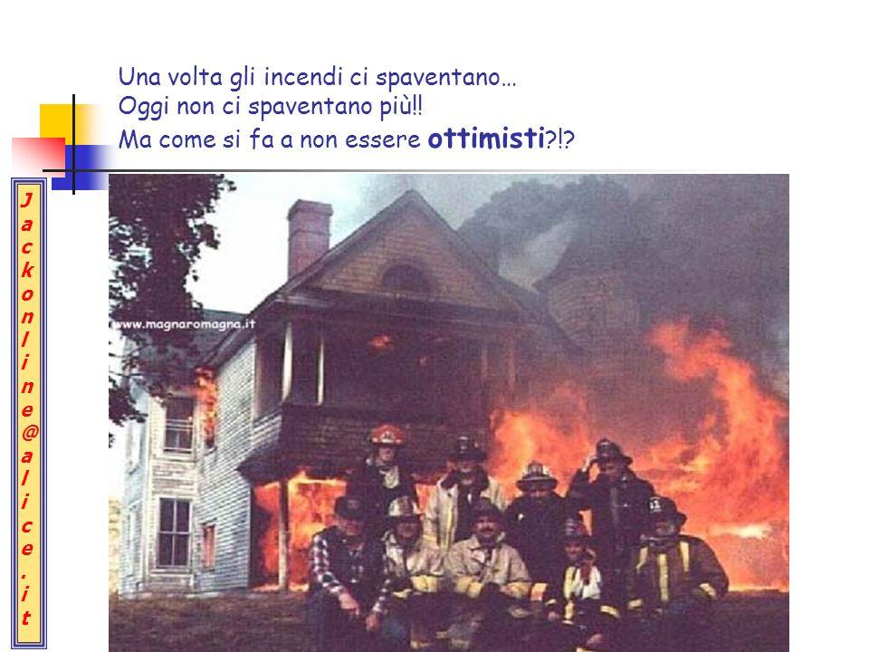 Jackonline@alice.itJackonline@alice.it Una volta gli incendi ci spaventano… Oggi non ci spaventano più!.