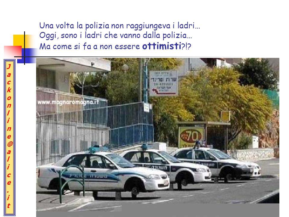 Jackonline@alice.itJackonline@alice.it Una volta la polizia non raggiungeva i ladri… Oggi, sono i ladri che vanno dalla polizia… Ma come si fa a non essere ottimisti ?!?